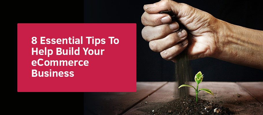 8 Essential Tips To Help Build Your eCommerce Business